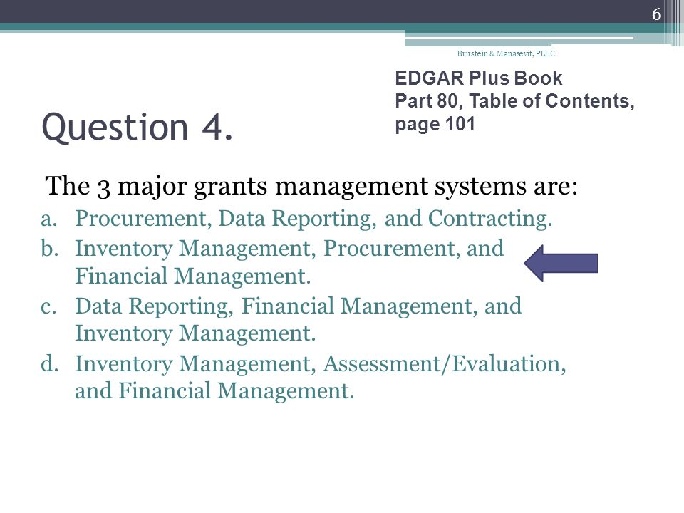 Question 4. The 3 major grants management systems are: a.Procurement, Data Reporting, and Contracting. b.Inventory Management, Procurement, and Financ