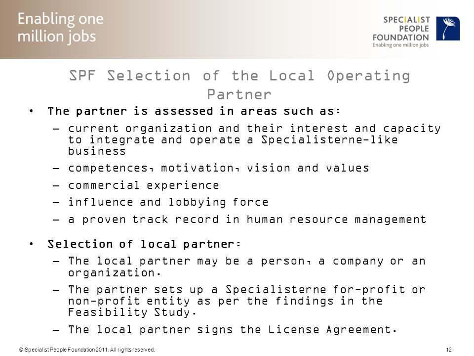 © Specialist People Foundation 2011. All rights reserved. 12 SPF Selection of the Local Operating Partner The partner is assessed in areas such as: –c