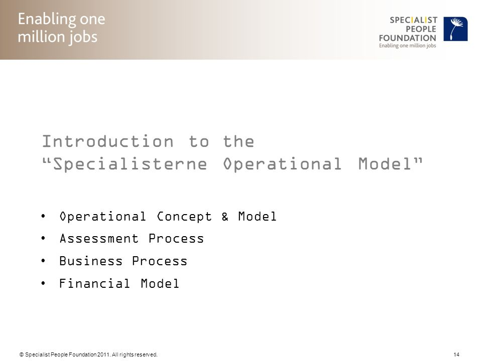© Specialist People Foundation 2011. All rights reserved. 14 Introduction to the Specialisterne Operational Model Operational Concept & Model Assessme