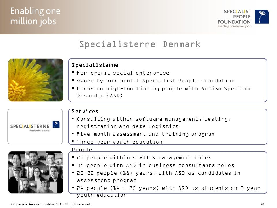 © Specialist People Foundation 2011. All rights reserved. 20 Specialisterne For-profit social enterprise Owned by non-profit Specialist People Foundat