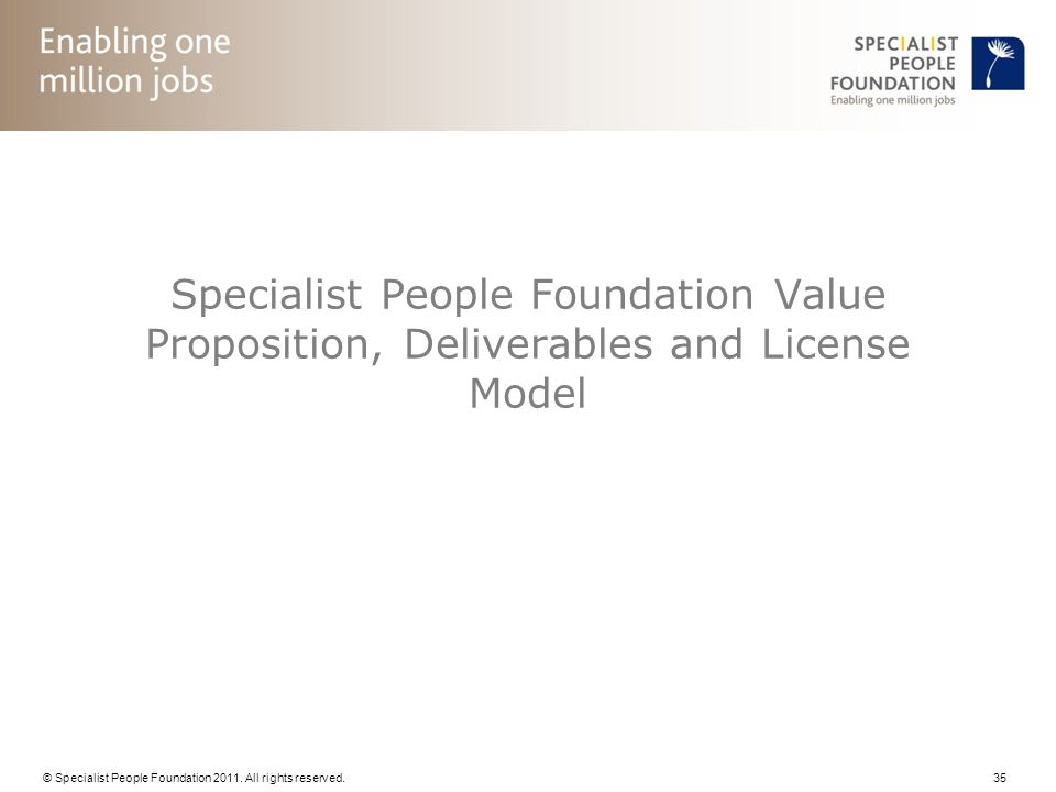 © Specialist People Foundation 2011. All rights reserved. 35 Specialist People Foundation Value Proposition, Deliverables and License Model