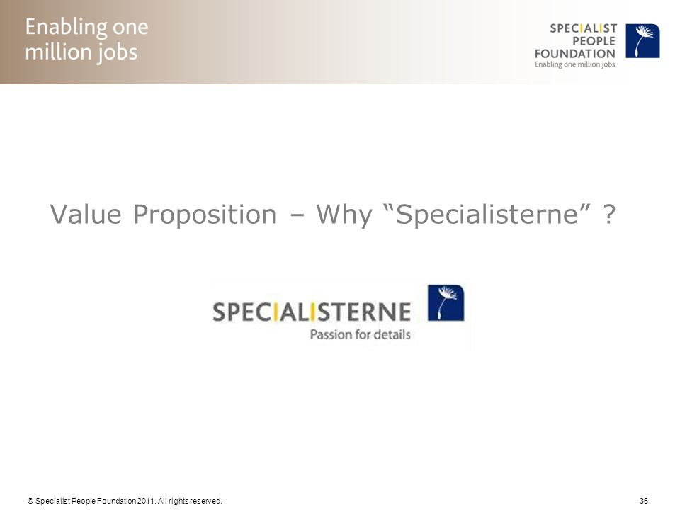 © Specialist People Foundation 2011. All rights reserved. 36 Value Proposition – Why Specialisterne ?
