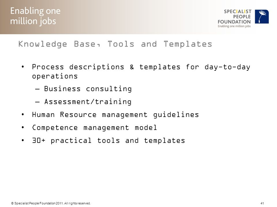 © Specialist People Foundation 2011. All rights reserved. 41 Knowledge Base, Tools and Templates Process descriptions & templates for day-to-day opera
