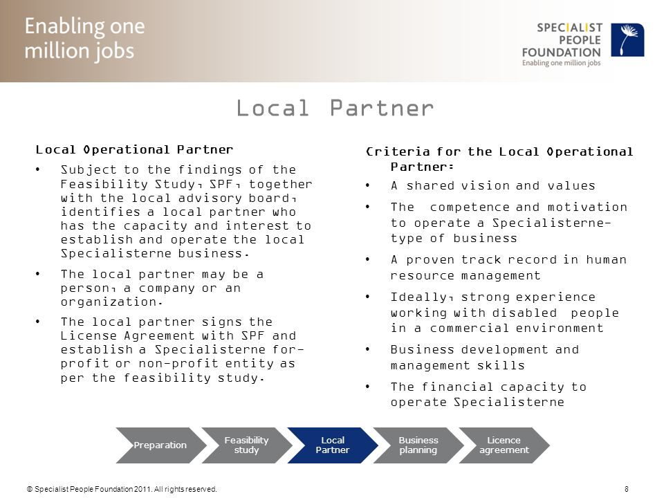 © Specialist People Foundation 2011. All rights reserved. 8 Preparation Feasibility study Local Partner Business planning Licence agreement Local Part