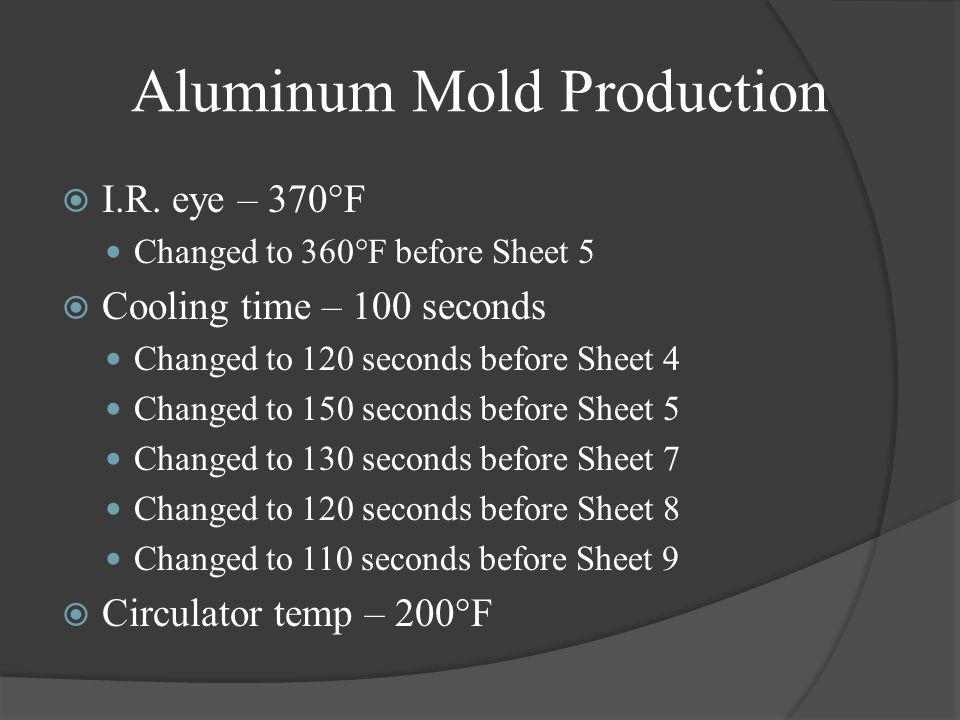 Aluminum Mold Production I.R. eye – 370°F Changed to 360°F before Sheet 5 Cooling time – 100 seconds Changed to 120 seconds before Sheet 4 Changed to