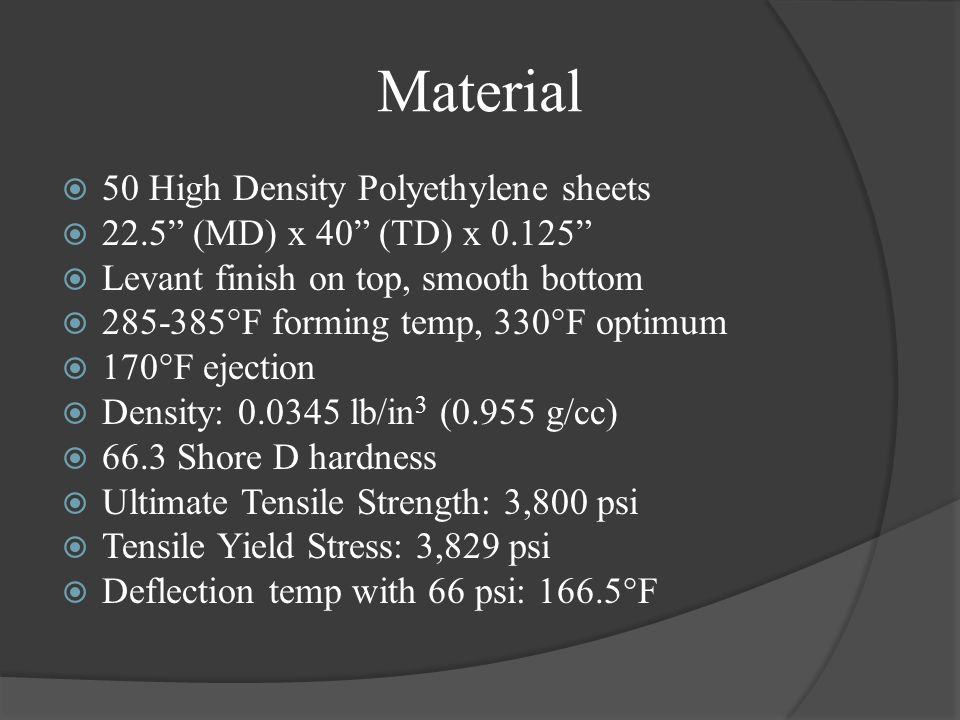 Material 50 High Density Polyethylene sheets 22.5 (MD) x 40 (TD) x 0.125 Levant finish on top, smooth bottom 285-385°F forming temp, 330°F optimum 170°F ejection Density: 0.0345 lb/in 3 (0.955 g/cc) 66.3 Shore D hardness Ultimate Tensile Strength: 3,800 psi Tensile Yield Stress: 3,829 psi Deflection temp with 66 psi: 166.5°F