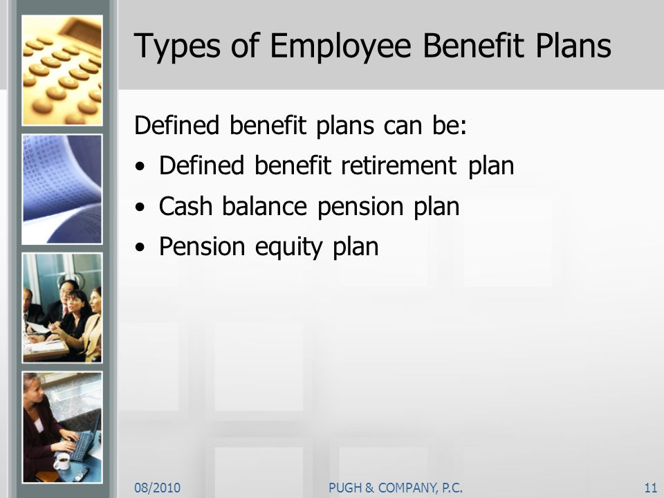 08/2010PUGH & COMPANY, P.C.11 Types of Employee Benefit Plans Defined benefit plans can be: Defined benefit retirement plan Cash balance pension plan