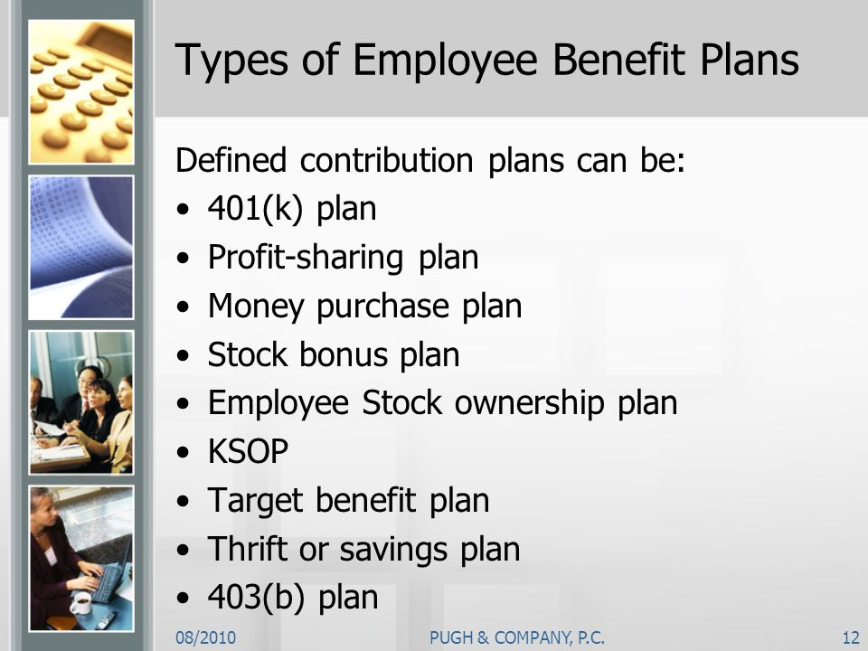 08/2010PUGH & COMPANY, P.C.12 Types of Employee Benefit Plans Defined contribution plans can be: 401(k) plan Profit-sharing plan Money purchase plan S