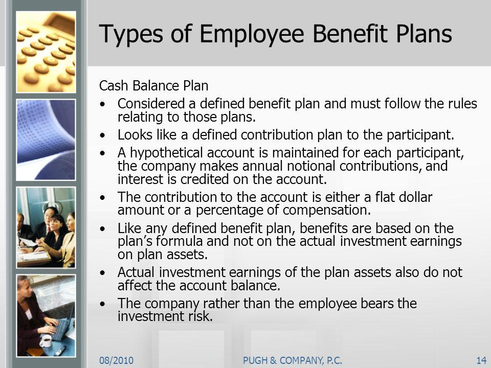 08/2010PUGH & COMPANY, P.C.14 Types of Employee Benefit Plans Cash Balance Plan Considered a defined benefit plan and must follow the rules relating t