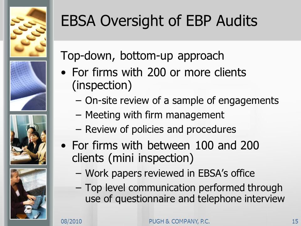 08/2010PUGH & COMPANY, P.C.15 EBSA Oversight of EBP Audits Top-down, bottom-up approach For firms with 200 or more clients (inspection) –On-site revie