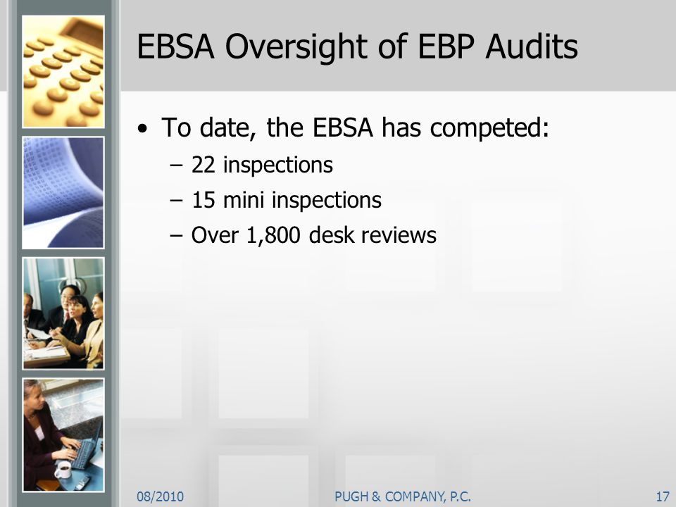 08/2010PUGH & COMPANY, P.C.17 EBSA Oversight of EBP Audits To date, the EBSA has competed: –22 inspections –15 mini inspections –Over 1,800 desk revie