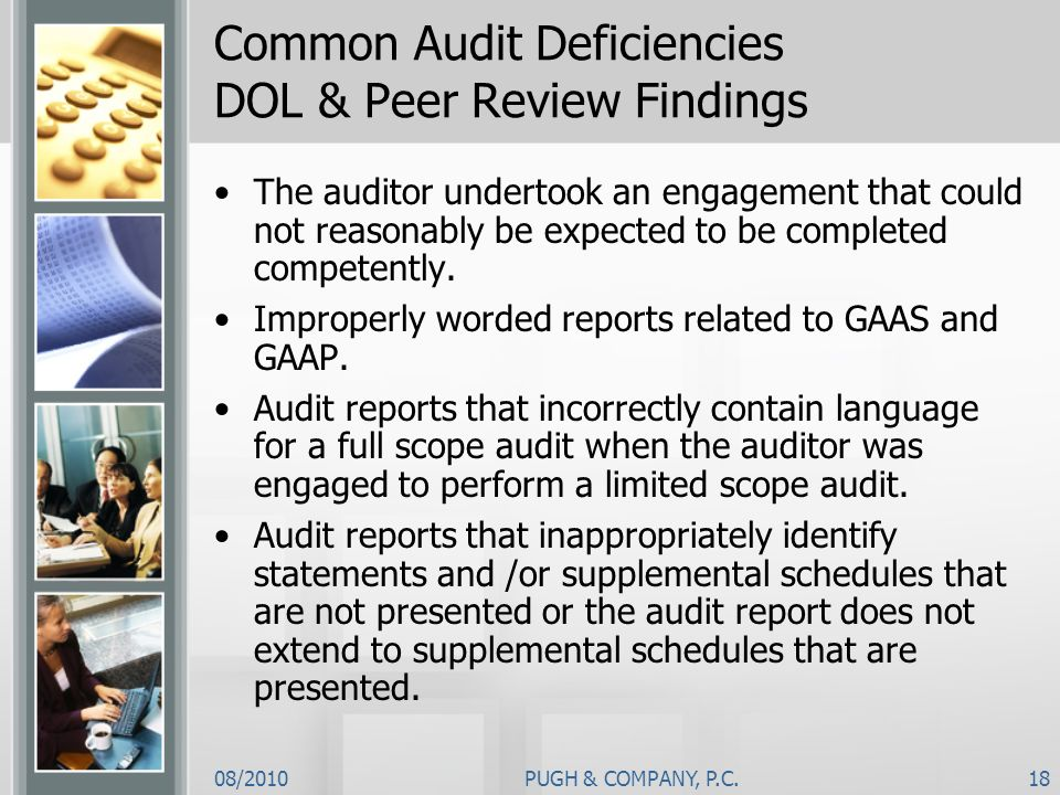 08/2010PUGH & COMPANY, P.C.18 Common Audit Deficiencies DOL & Peer Review Findings The auditor undertook an engagement that could not reasonably be ex