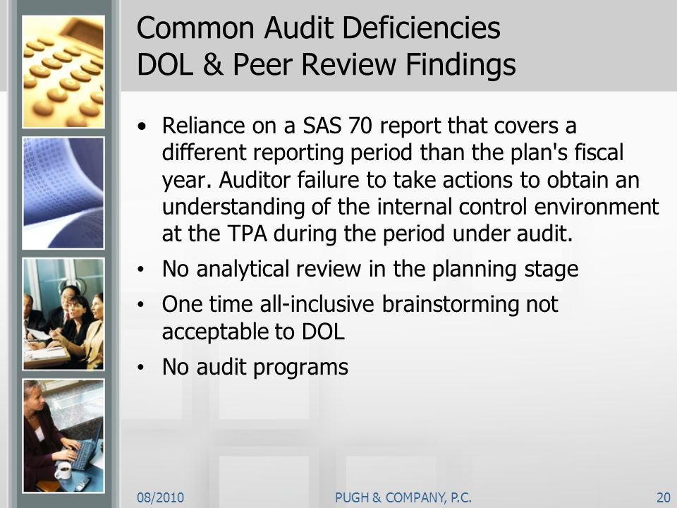 08/2010PUGH & COMPANY, P.C.20 Common Audit Deficiencies DOL & Peer Review Findings Reliance on a SAS 70 report that covers a different reporting perio
