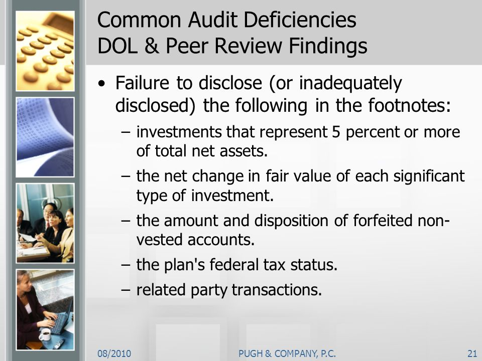 08/2010PUGH & COMPANY, P.C.21 Common Audit Deficiencies DOL & Peer Review Findings Failure to disclose (or inadequately disclosed) the following in th