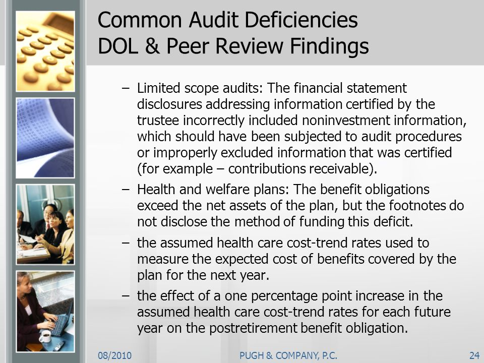 08/2010PUGH & COMPANY, P.C.24 Common Audit Deficiencies DOL & Peer Review Findings –Limited scope audits: The financial statement disclosures addressi