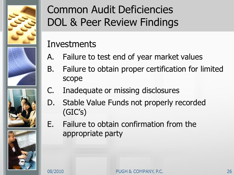08/2010PUGH & COMPANY, P.C.26 Common Audit Deficiencies DOL & Peer Review Findings Investments A.Failure to test end of year market values B.Failure t