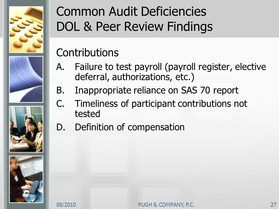 08/2010PUGH & COMPANY, P.C.27 Common Audit Deficiencies DOL & Peer Review Findings Contributions A.Failure to test payroll (payroll register, elective