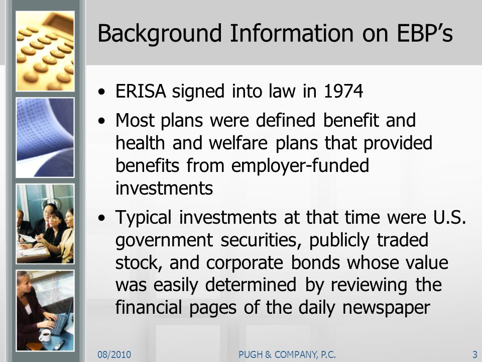 08/2010PUGH & COMPANY, P.C.3 Background Information on EBPs ERISA signed into law in 1974 Most plans were defined benefit and health and welfare plans