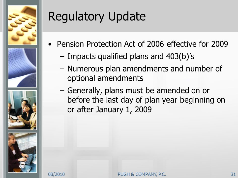 08/2010PUGH & COMPANY, P.C.31 Regulatory Update Pension Protection Act of 2006 effective for 2009 –Impacts qualified plans and 403(b)s –Numerous plan
