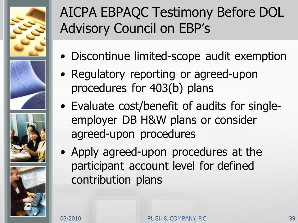 08/2010PUGH & COMPANY, P.C.39 AICPA EBPAQC Testimony Before DOL Advisory Council on EBPs Discontinue limited-scope audit exemption Regulatory reportin