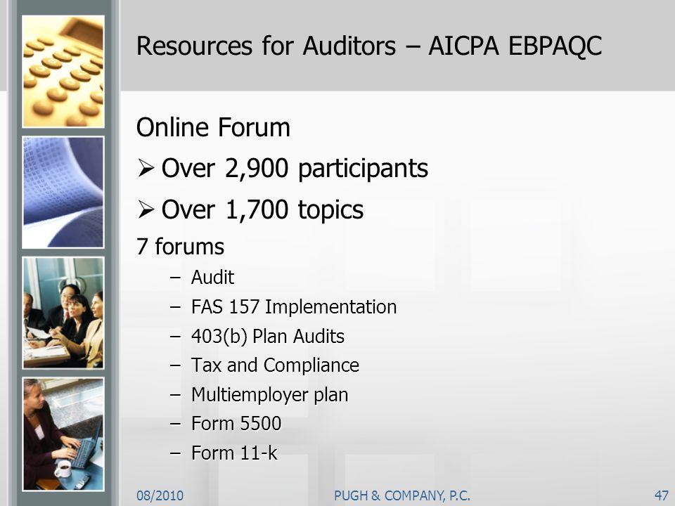 08/2010PUGH & COMPANY, P.C.47 Resources for Auditors – AICPA EBPAQC Online Forum Over 2,900 participants Over 1,700 topics 7 forums –Audit –FAS 157 Im