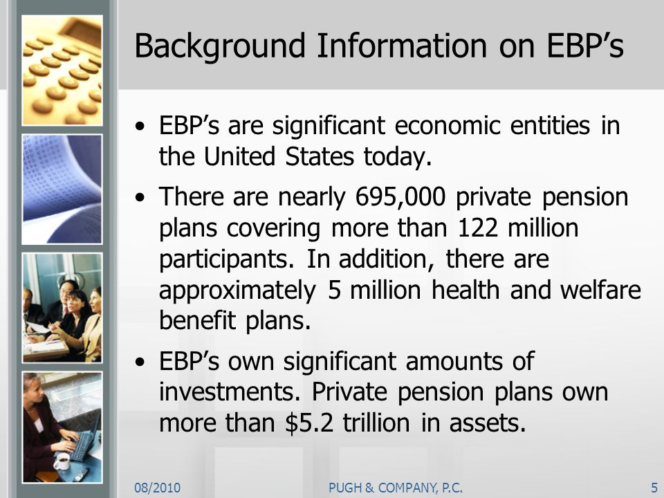 08/2010PUGH & COMPANY, P.C.5 Background Information on EBPs EBPs are significant economic entities in the United States today. There are nearly 695,00