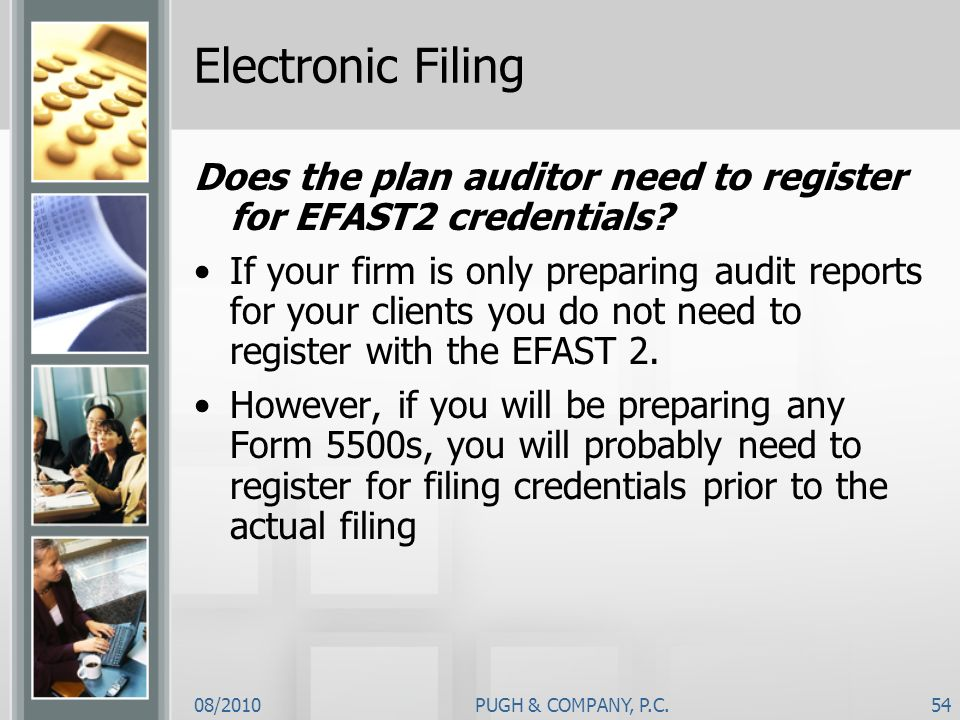 08/2010PUGH & COMPANY, P.C.54 Electronic Filing Does the plan auditor need to register for EFAST2 credentials? If your firm is only preparing audit re