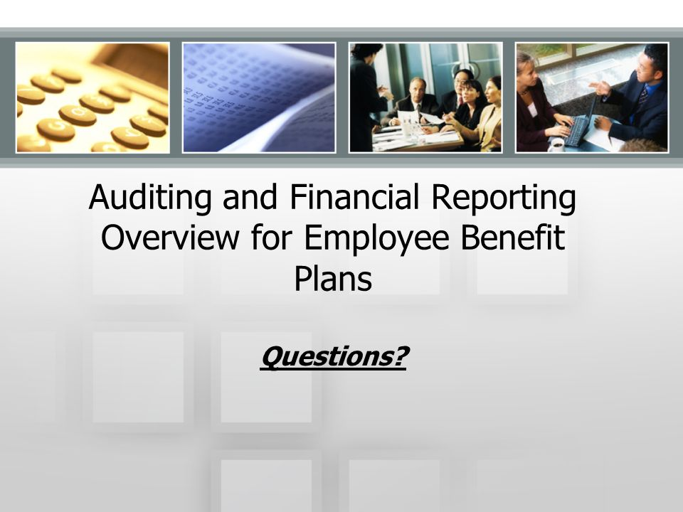 Auditing and Financial Reporting Overview for Employee Benefit Plans Questions?