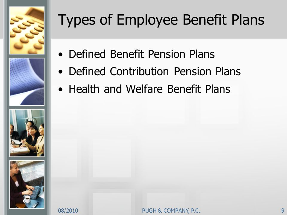 08/2010PUGH & COMPANY, P.C.9 Types of Employee Benefit Plans Defined Benefit Pension Plans Defined Contribution Pension Plans Health and Welfare Benef