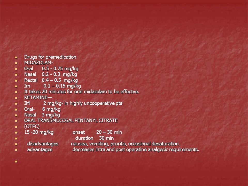 Drugs for premedication Drugs for premedication MIDAZOLAM- MIDAZOLAM- Oral 0.5 - 0.75 mg/kg Oral 0.5 - 0.75 mg/kg Nasal 0.2 - 0.3 mg/kg Nasal 0.2 - 0.