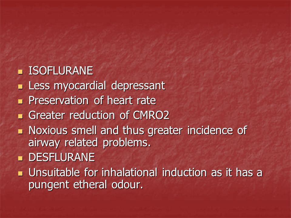 ISOFLURANE ISOFLURANE Less myocardial depressant Less myocardial depressant Preservation of heart rate Preservation of heart rate Greater reduction of