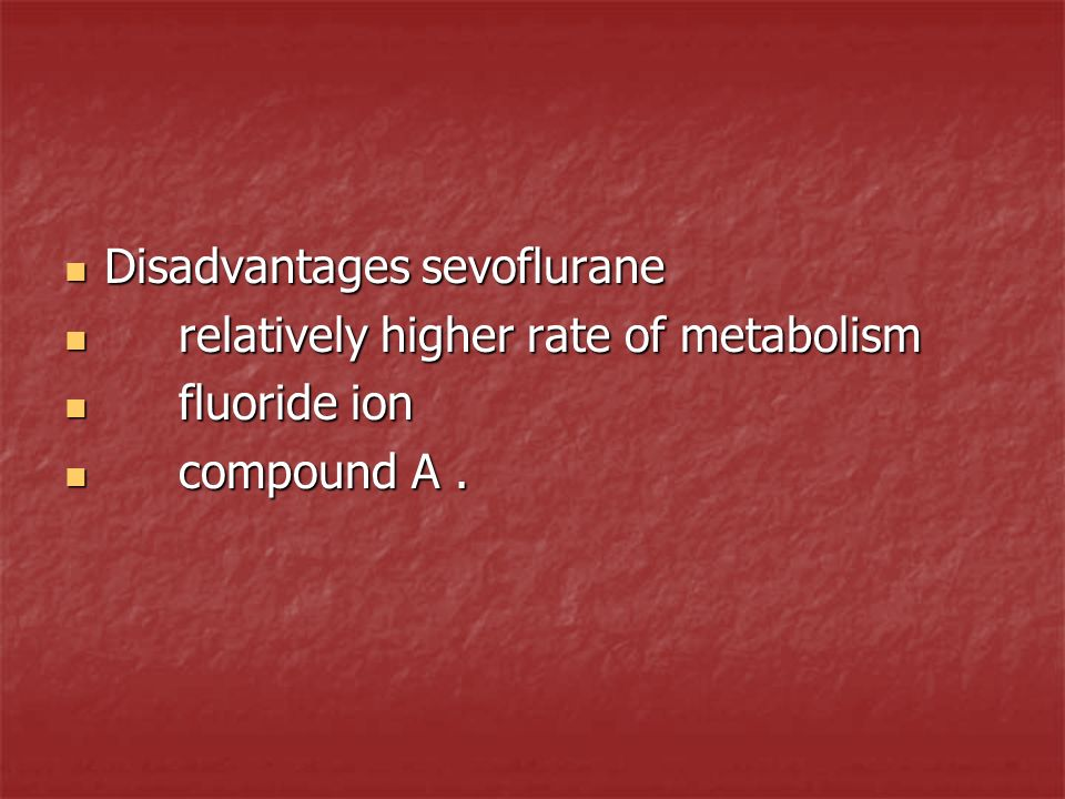 Disadvantages sevoflurane Disadvantages sevoflurane relatively higher rate of metabolism relatively higher rate of metabolism fluoride ion fluoride io