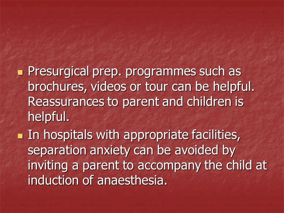 Presurgical prep. programmes such as brochures, videos or tour can be helpful. Reassurances to parent and children is helpful. Presurgical prep. progr