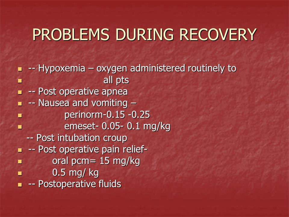PROBLEMS DURING RECOVERY -- Hypoxemia – oxygen administered routinely to -- Hypoxemia – oxygen administered routinely to all pts all pts -- Post opera