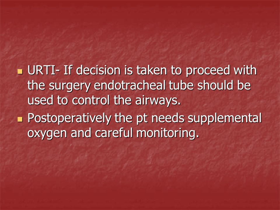 URTI- If decision is taken to proceed with the surgery endotracheal tube should be used to control the airways. URTI- If decision is taken to proceed