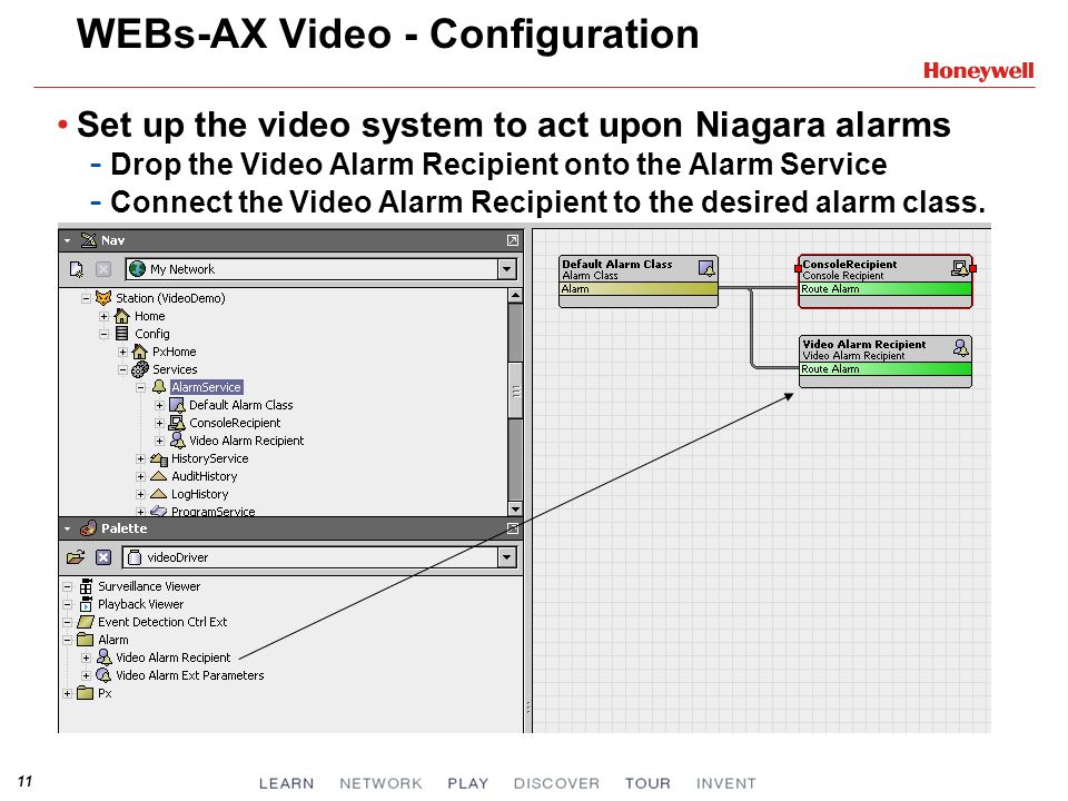 11 WEBs-AX Video - Configuration Set up the video system to act upon Niagara alarms - Drop the Video Alarm Recipient onto the Alarm Service - Connect
