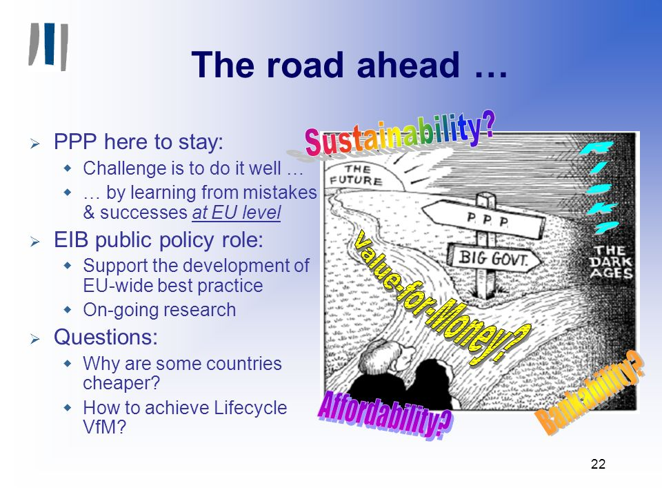 22 The road ahead … PPP here to stay: Challenge is to do it well … … by learning from mistakes & successes at EU level EIB public policy role: Support the development of EU-wide best practice On-going research Questions: Why are some countries cheaper.