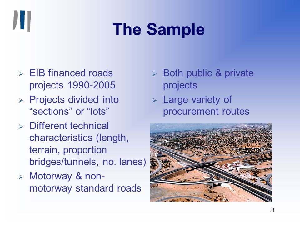8 The Sample EIB financed roads projects 1990-2005 Projects divided into sections or lots Different technical characteristics (length, terrain, proportion bridges/tunnels, no.