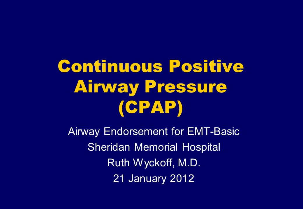 Gold Cross Ambulance Continuous Positive Airway Pressure (CPAP) Airway Endorsement for EMT-Basic Sheridan Memorial Hospital Ruth Wyckoff, M.D. 21 Janu