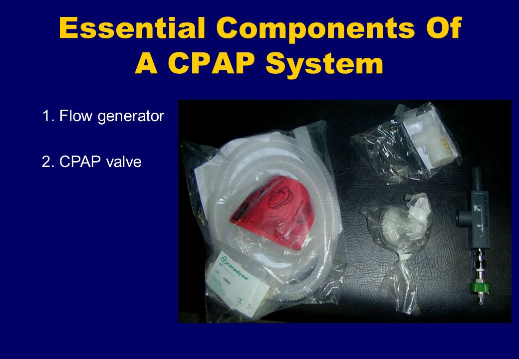 Essential Components Of A CPAP System 1. Flow generator 2. CPAP valve