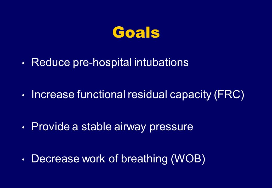 Goals Reduce pre-hospital intubations Increase functional residual capacity (FRC) Provide a stable airway pressure Decrease work of breathing (WOB)