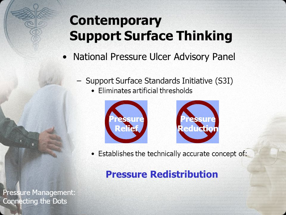Pressure Management: Connecting the Dots Contemporary Support Surface Thinking National Pressure Ulcer Advisory Panel –Support Surface Standards Initiative (S3I) Eliminates artificial thresholds Establishes the technically accurate concept of: Pressure Redistribution Pressure Reduction Pressure Relief