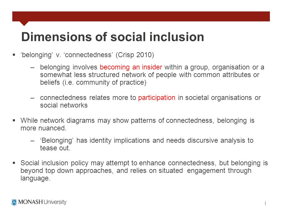Dimensions of social inclusion belonging v. connectedness (Crisp 2010) –belonging involves becoming an insider within a group, organisation or a somew