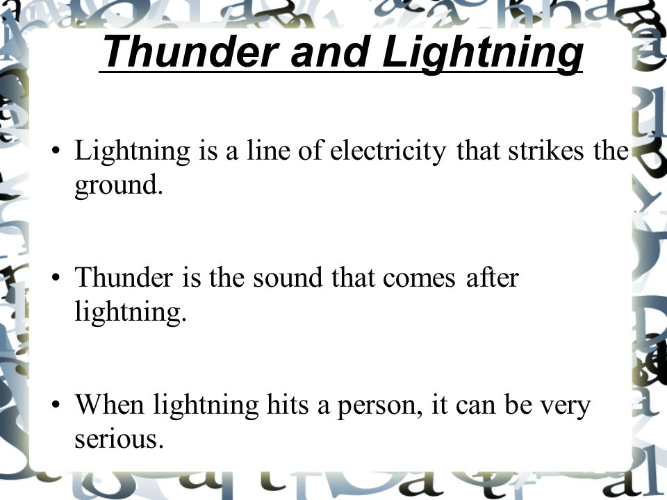Thunder and Lightning Lightning is a line of electricity that strikes the ground. Thunder is the sound that comes after lightning. When lightning hits