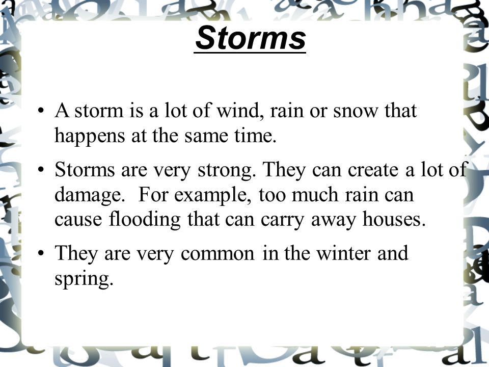 Storms A storm is a lot of wind, rain or snow that happens at the same time. Storms are very strong. They can create a lot of damage. For example, too