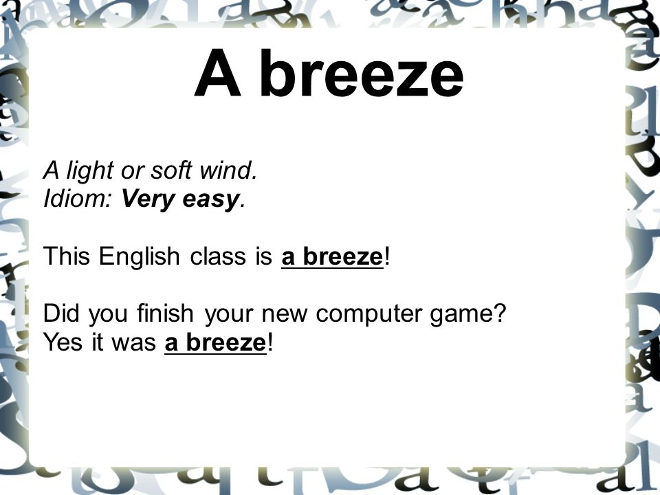 A breeze A light or soft wind. Idiom: Very easy. This English class is a breeze! Did you finish your new computer game? Yes it was a breeze!