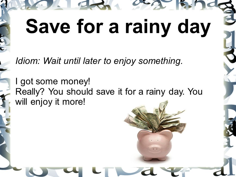 Save for a rainy day Idiom: Wait until later to enjoy something. I got some money! Really? You should save it for a rainy day. You will enjoy it more!