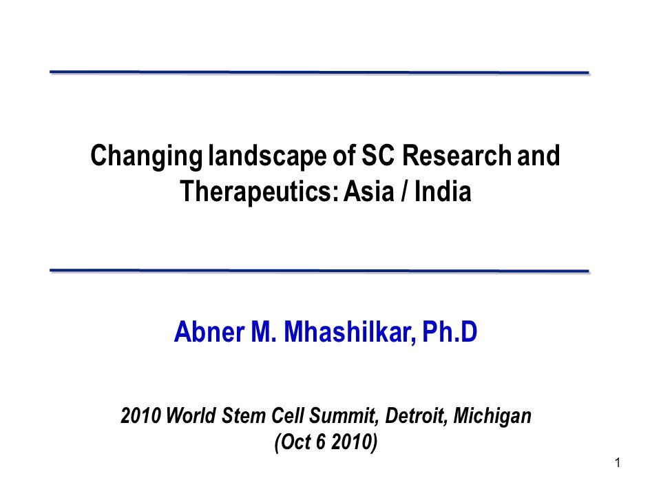1 Changing landscape of SC Research and Therapeutics: Asia / India Abner M. Mhashilkar, Ph.D 2010 World Stem Cell Summit, Detroit, Michigan (Oct 6 201