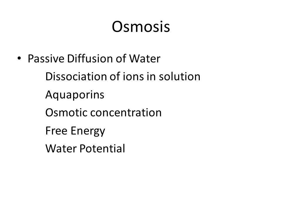 Osmosis Passive Diffusion of Water Dissociation of ions in solution Aquaporins Osmotic concentration Free Energy Water Potential