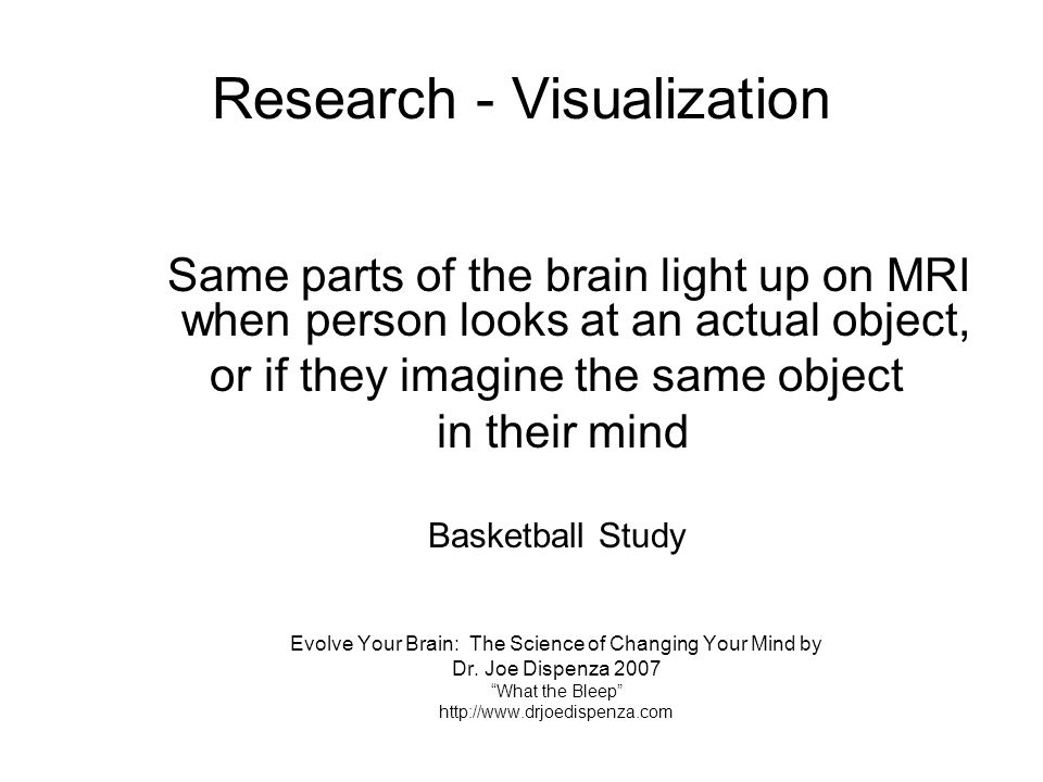 Research - Visualization Same parts of the brain light up on MRI when person looks at an actual object, or if they imagine the same object in their mi